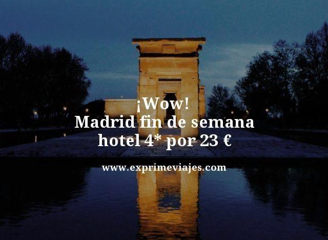 ¡WOW! MADRID: FIN DE SEMANA HOTEL 4* POR 23EUROS