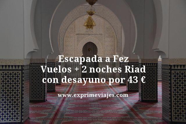 ESCAPADA A FEZ: VUELOS + 2 NOCHES RIAD CON DESAYUNO POR 43EUROS