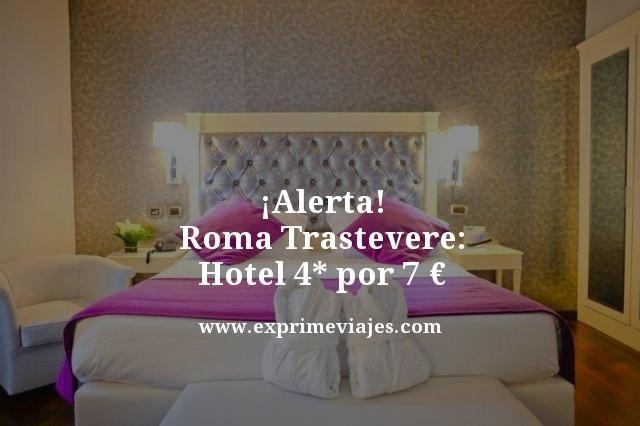 ¡ALERTA! ROMA TRASTEVERE: HOTEL 4* POR 7EUROS