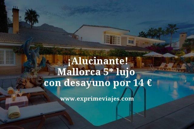 ¡ALUCINANTE! MALLORCA 5* LUJO CON DESAYUNO POR 14EUROS