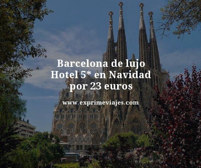 BARCELONA DE LUJO: HOTEL 5* EN NAVIDAD POR 23EUROS