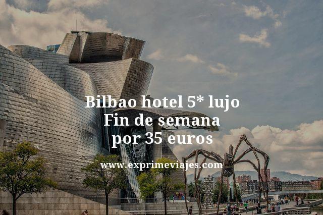 BILBAO HOTEL 5* LUJO FIN DE SEMANA POR 35EUROS