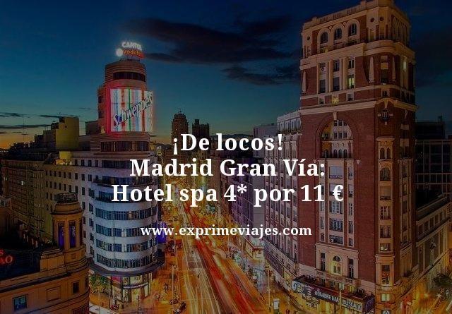 ¡DE LOCOS! MADRID GRAN VÍA: HOTEL SPA 4* POR 11EUROS