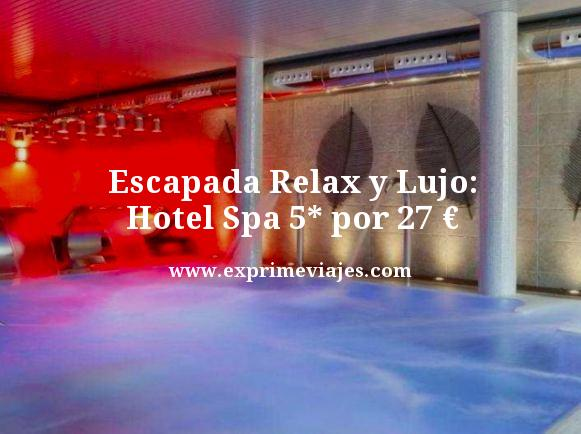 ESCAPADA DE RELAX Y LUJO: HOTEL SPA 5* POR 27EUROS