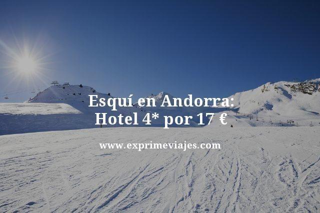ESQUÍ EN ANDORRA: HOTEL 4* POR 17EUROS