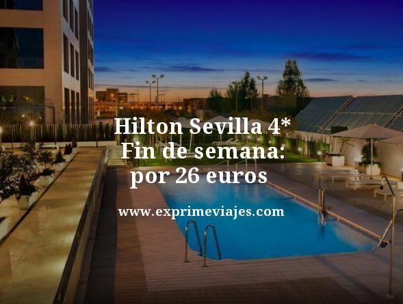 HILTON SEVILLA 4* EN FIN DE SEMANA POR 26EUROS