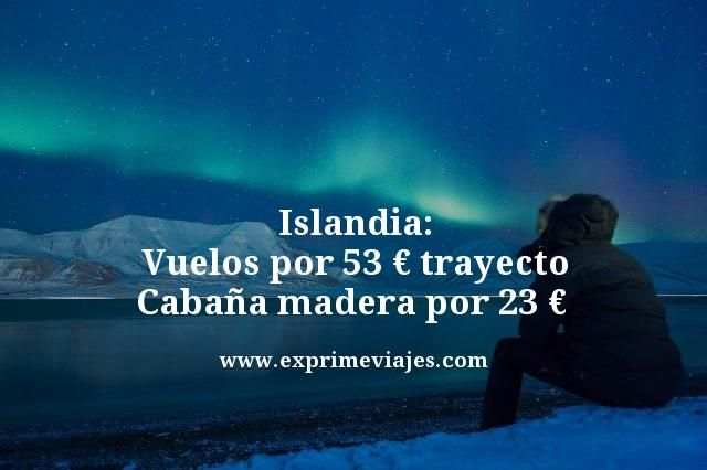 Islandia: Vuelos por 53€ trayecto; cabaña madera por 23€