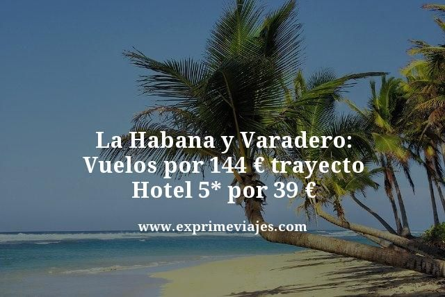 LA HABANA Y VARADERO: VUELOS 144€ TRAYECTO, HOTEL 5* 39€