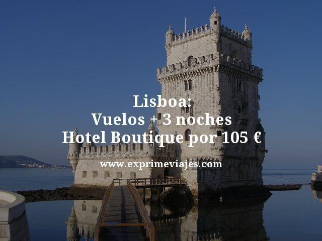 LISBOA: VUELOS + 3 NOCHES HOTEL BOUTIQUE POR 105EUROS
