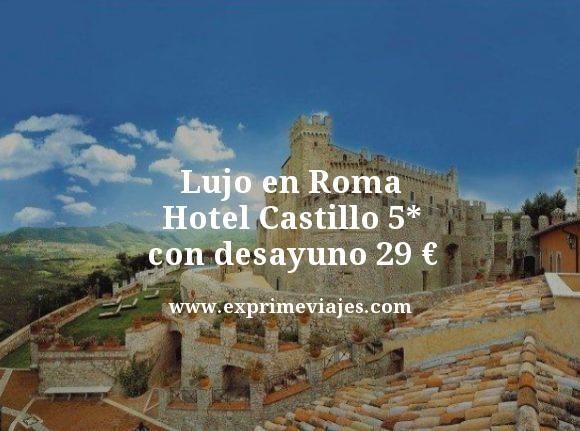 LUJO EN ROMA: HOTEL CASTILLO 5* CON DESAYUNO POR 29EUROS