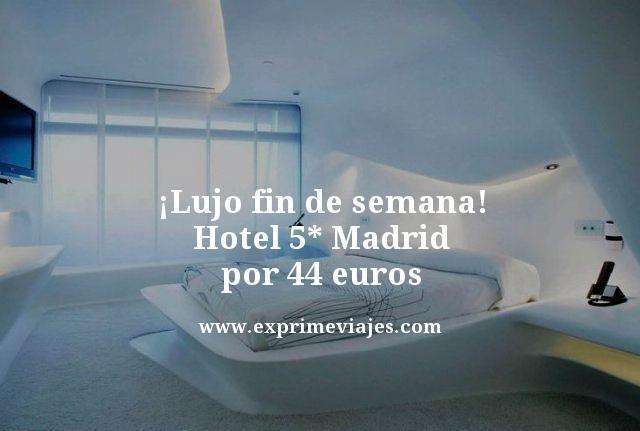 ¡LUJO FIN DE SEMANA! HOTEL 5* MADRID POR 44EUROS