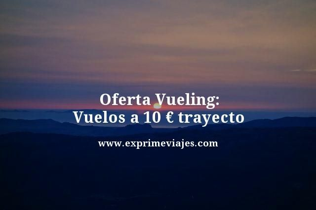 OFERTA VUELING: VUELOS A 10EUROS TRAYECTO