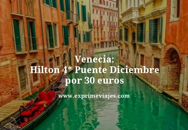 VENECIA HILTON 4* PUENTE DICIEMBRE POR 30EUROS