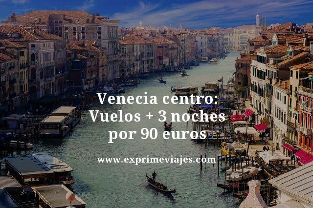 VENECIA CENTRO: VUELOS + 3 NOCHES HOTEL POR 90EUROS