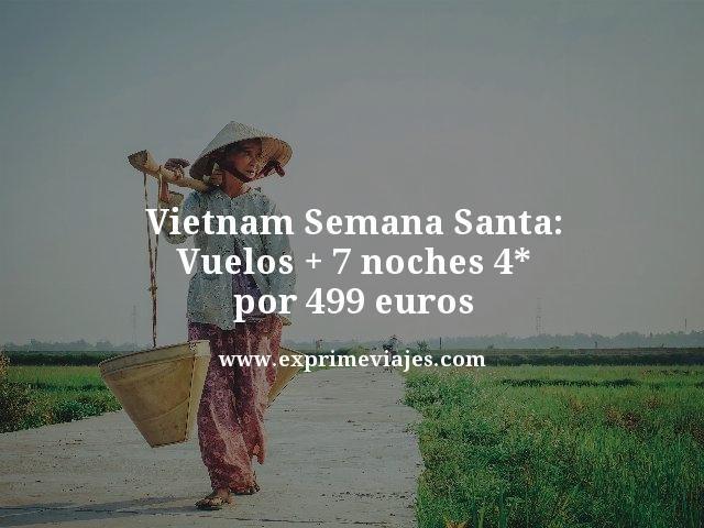 VIETNAM EN SEMANA SANTA: VUELOS + 7 NOCHES 4* POR 499EUROS