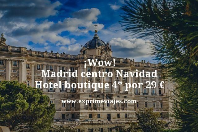 ¡WOW! MADRID CENTRO NAVIDAD: HOTEL BOUTIQUE 4* POR 29EUROS