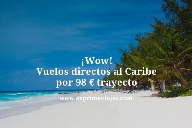 ¡Wow! Vuelos directos al Caribe por 98€ trayecto