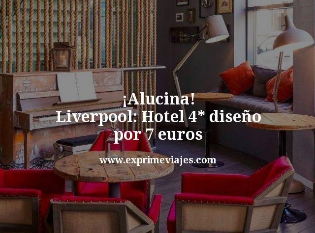 ¡Alucina! Liverpool: Hotel 4* diseño por 7euros