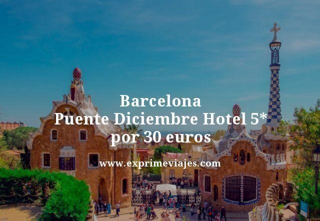 BARCELONA PUENTE DICIEMBRE: HOTEL 5* POR 30EUROS