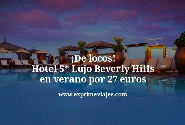 ¡De locos! Hotel 5* Lujo Beverly Hills en verano por 27euros