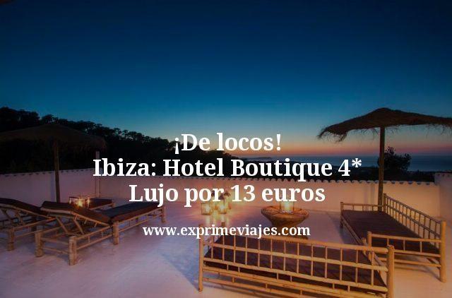 ¡De locos! Ibiza: Hotel Boutique 4* lujo por 13euros
