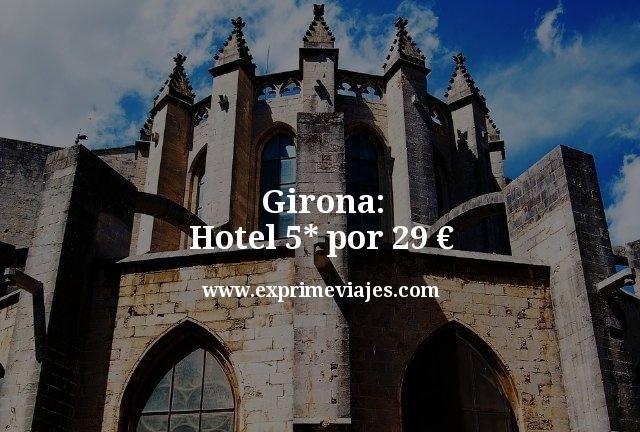 Girona: Hotel 5* por 29euros