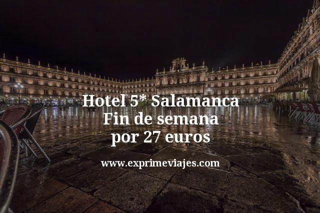 Fin de Semana hotel 5* Salamanca por 27euros