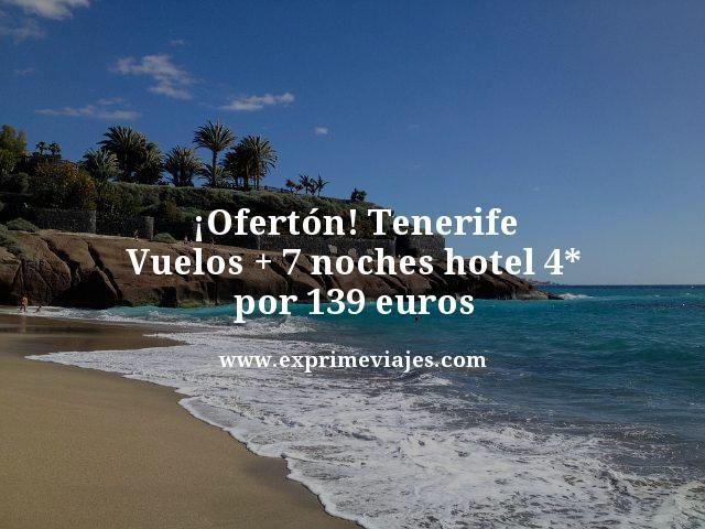 ¡OFERTÓN! TENERIFE: VUELOS + 7 NOCHES HOTEL 4* POR 139EUROS