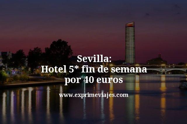Sevilla: Hotel 5* fin de semana por 40euros