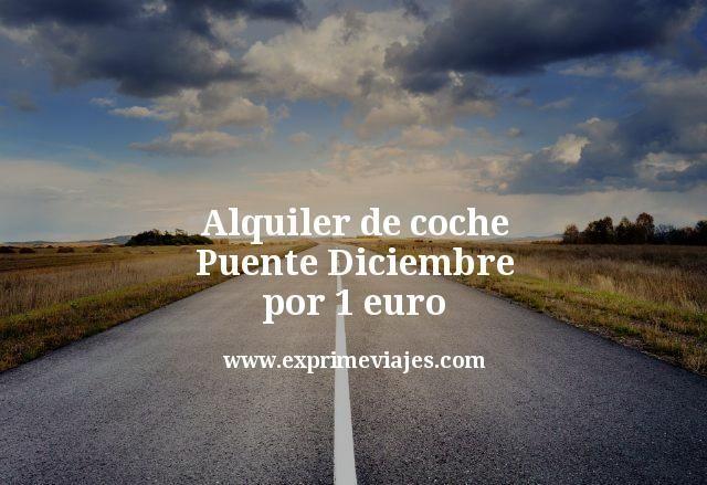 ¡Wow! Alquiler de coche Puente Diciembre por 1 euro