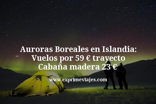 Auroras Boreales Islandia: vuelos por 59€ trayecto; cabaña 23€
