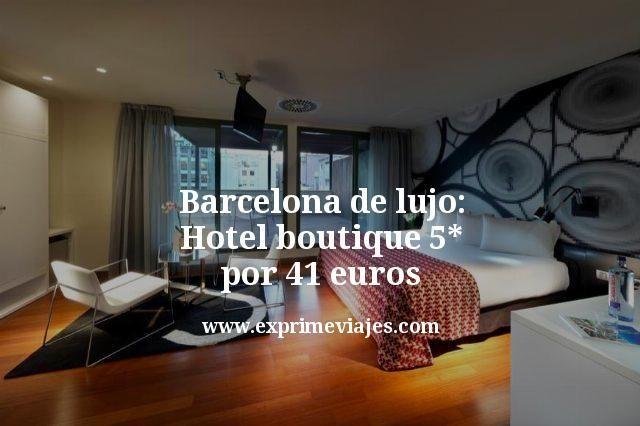 Barcelona de Lujo: Hotel Boutique 5* por 41euros