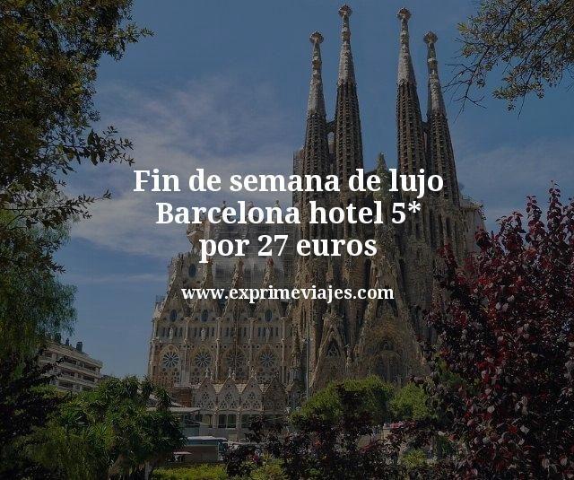 Fin de semana de lujo: Hotel 5* Barcelona por 27euros
