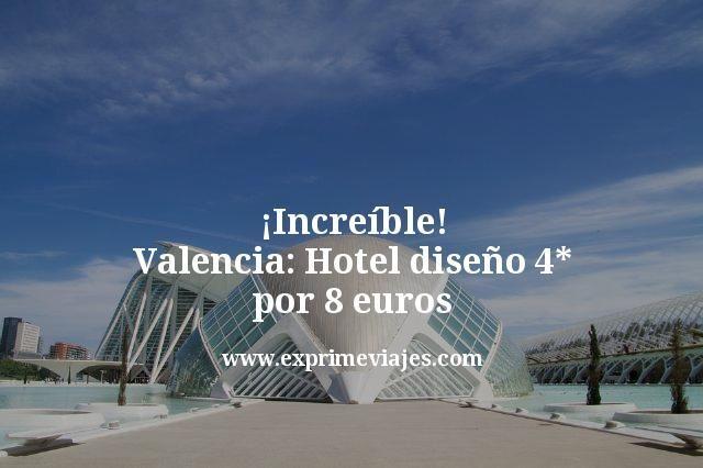¡Increíble! Valencia: Hotel diseño 4* por 8euros