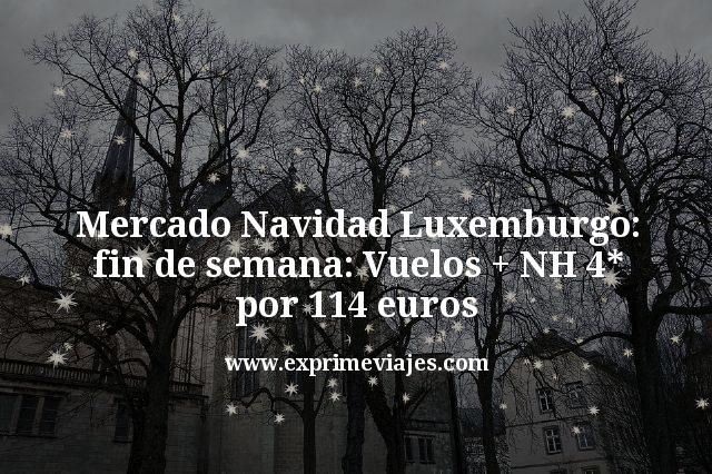 Mercado Navidad Luxemburgo Fin de Semana: Vuelos + NH 4* por 114€
