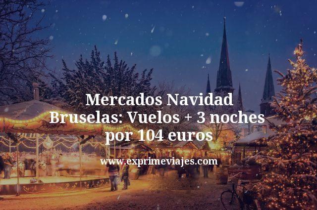 Mercados Navidad Bruselas: Vuelos + 3 noches por 104euros