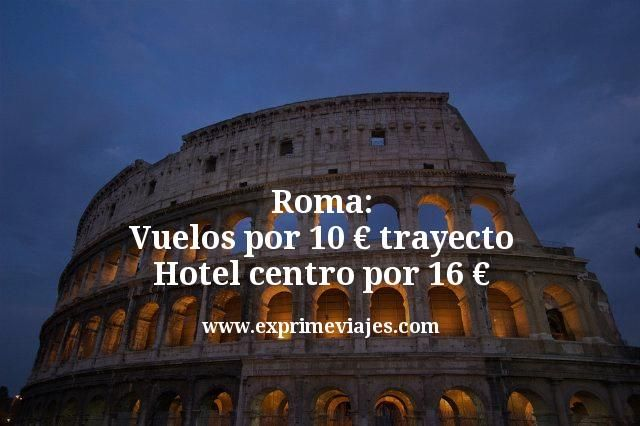 Roma: Vuelos por 10€ trayecto; Hotel centro por 16euros