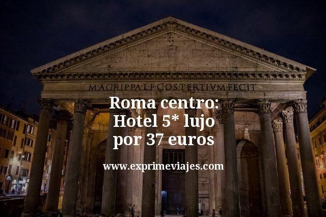 Roma centro: Hotel 5* lujo por 37euros