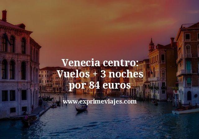 Venecia centro: Vuelos + 3 noches por 84euros