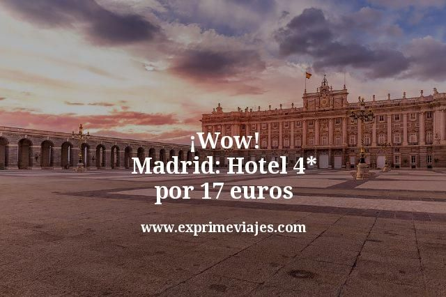 ¡Wow! Madrid Hotel 4* por 17 euros