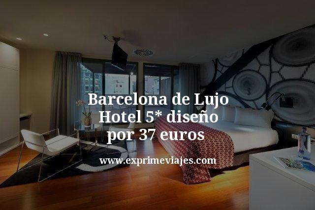 Barcelona de lujo: Hotel 5* diseño por 37euros