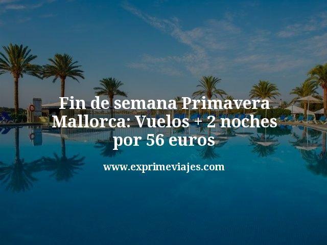 Fin de semana Primavera Mallorca: vuelos + 2 noches por 56euros