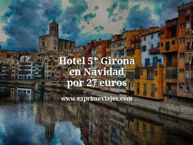 Hotel 5* Girona en Navidad por 27euros
