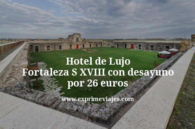 Hotel de Lujo Fortaleza S XVIII con desayuno por 26euros