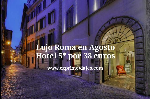 Lujo Roma en Agosto: Hotel 5* por 38euros