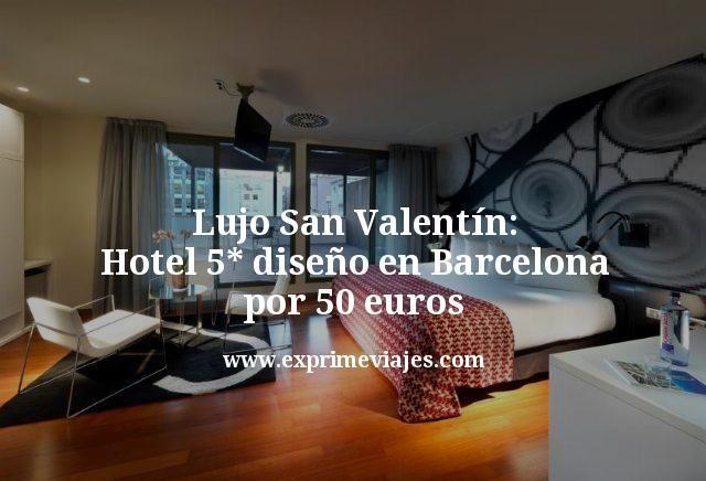 Lujo San Valentín: Hotel 5* diseño en Barcelona por 50euros