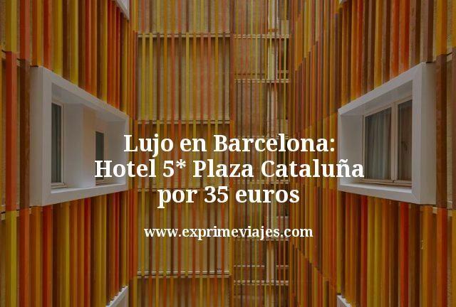 Lujo en Barcelona: Hotel 5* Plaza Cataluña por 35euros