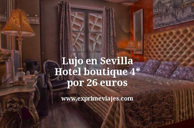 Lujo en Sevilla: Hotel boutique 4* por 26euros