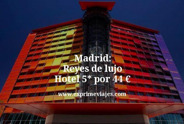 Reyes de lujo en Madrid: hotel 5* por 44euros