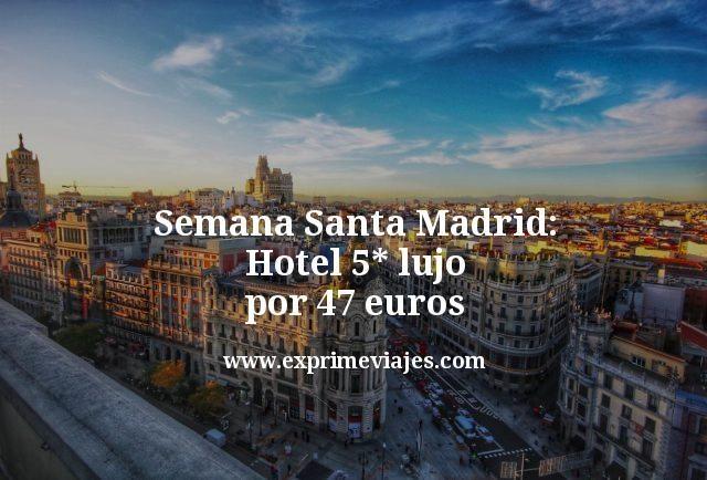 Semana Santa Madrid: Hotel 5* Lujo por 47euros